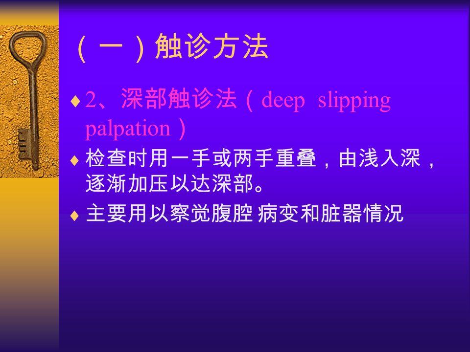 (一)触诊方法  2 、深部触诊法( deep slipping palpation )  检查时用一手或两手重叠,由浅入深, 逐渐加压以达深部。  主要用以察觉腹腔 病变和脏器情况