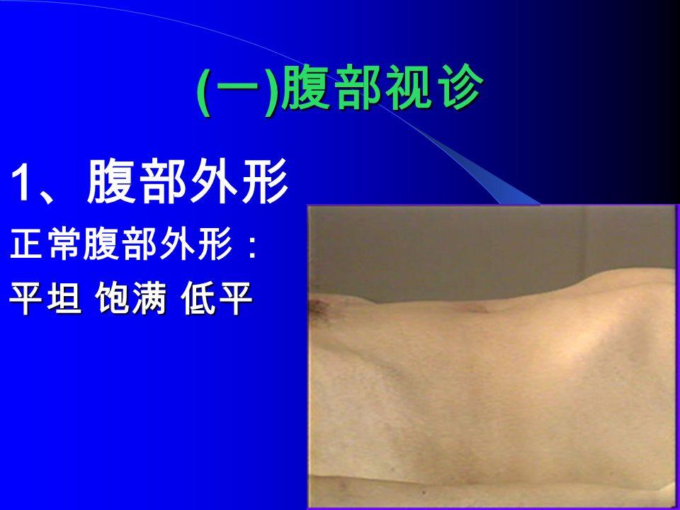 ( 一 ) 腹部视诊 1 、腹部外形 正常腹部外形: 平坦 饱满 低平