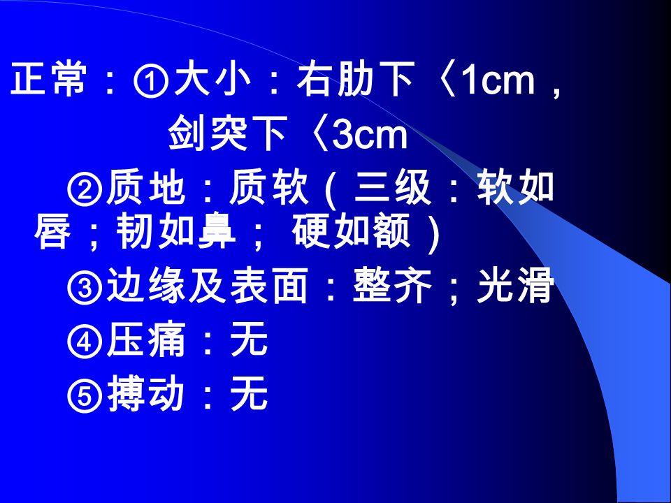 正常:①大小:右肋下〈 1cm , 剑突下〈 3cm ②质地:质软(三级:软如 唇;韧如鼻; 硬如额) ③边缘及表面:整齐;光滑 ④压痛:无 ⑤搏动:无