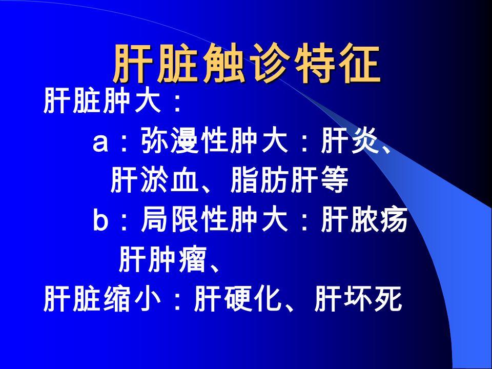 肝脏触诊特征 肝脏肿大: a :弥漫性肿大:肝炎、 肝淤血、脂肪肝等 b :局限性肿大:肝脓疡 肝肿瘤、 肝脏缩小:肝硬化、肝坏死