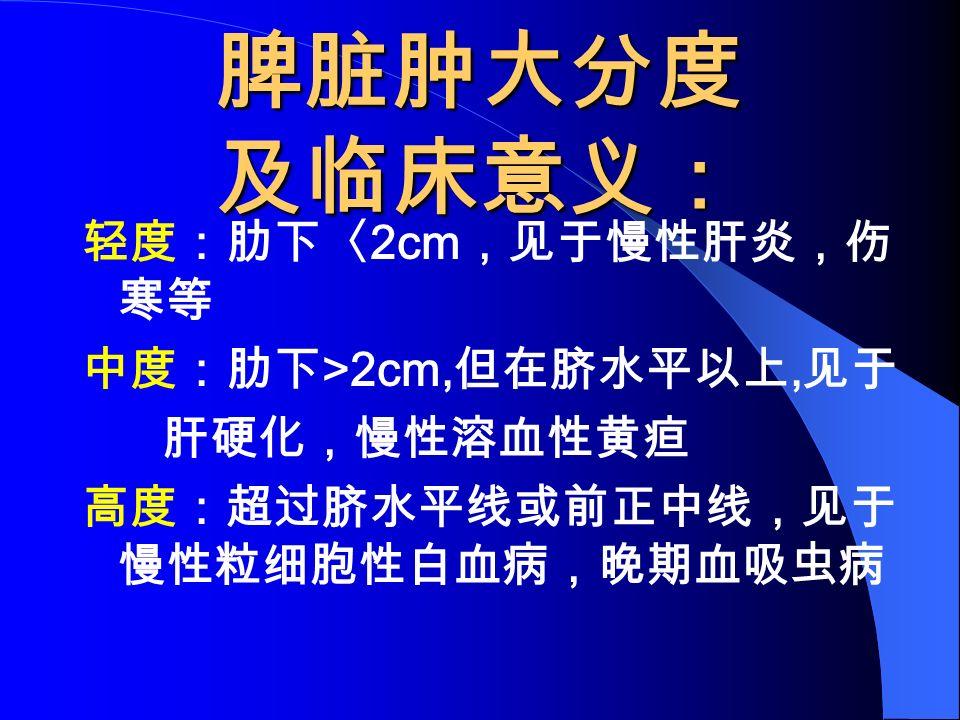 脾脏肿大分度 及临床意义: 轻度:肋下〈 2cm ,见于慢性肝炎,伤 寒等 中度:肋下 >2cm, 但在脐水平以上, 见于 肝硬化,慢性溶血性黄疸 高度:超过脐水平线或前正中线,见于 慢性粒细胞性白血病,晚期血吸虫病