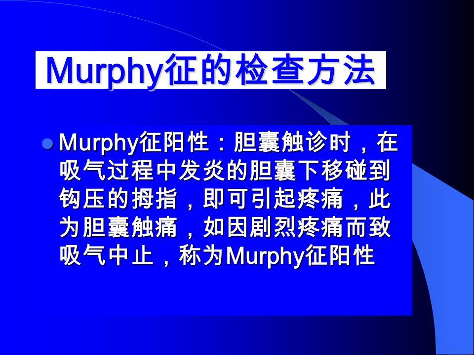 Murphy 征的检查方法 Murphy 征阳性:胆囊触诊时,在 吸气过程中发炎的胆囊下移碰到 钩压的拇指,即可引起疼痛,此 为胆囊触痛,如因剧烈疼痛而致 吸气中止,称为 Murphy 征阳性 Murphy 征阳性:胆囊触诊时,在 吸气过程中发炎的胆囊下移碰到 钩压的拇指,即可引起疼痛,此 为胆囊触痛,如因剧烈疼痛而致 吸气中止,称为 Murphy 征阳性