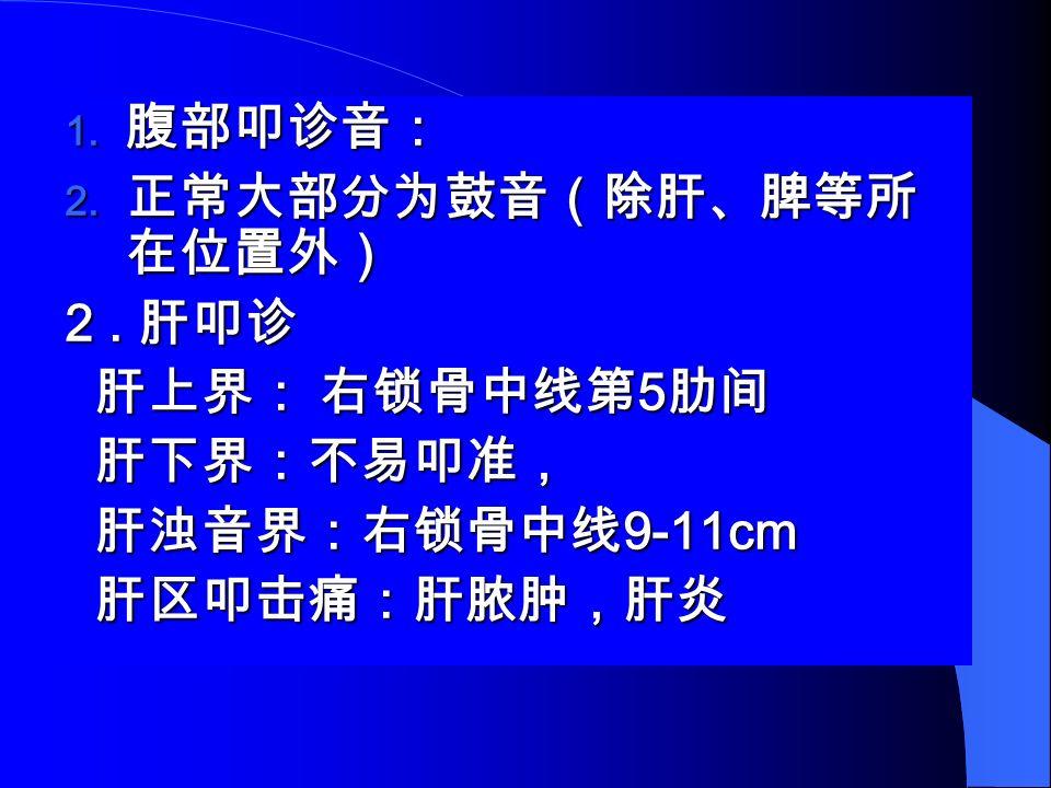  腹部叩诊音:  正常大部分为鼓音(除肝、脾等所 在位置外) 2.