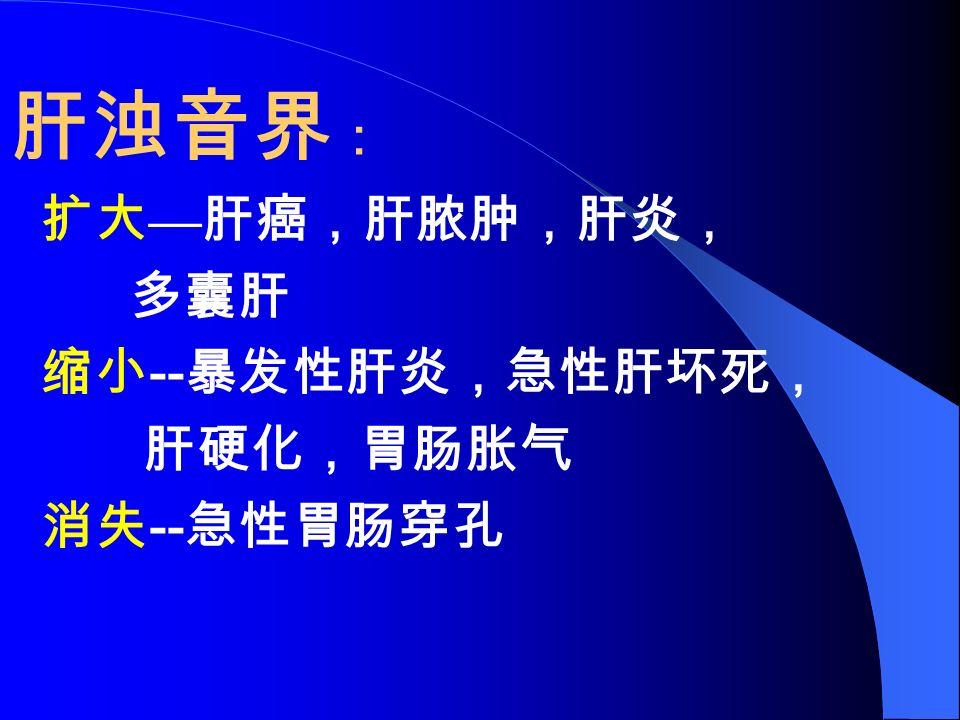 肝浊音界 : 扩大 — 肝癌,肝脓肿,肝炎, 多囊肝 缩小 -- 暴发性肝炎,急性肝坏死, 肝硬化,胃肠胀气 消失 -- 急性胃肠穿孔