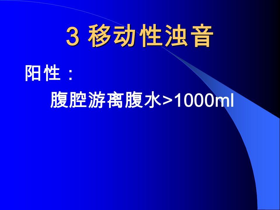 3 移动性浊音 阳性: 腹腔游离腹水 >1000ml