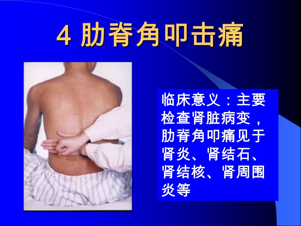 4 肋脊角叩击痛 临床意义:主要 检查肾脏病变, 肋脊角叩痛见于 肾炎、肾结石、 肾结核、肾周围 炎等