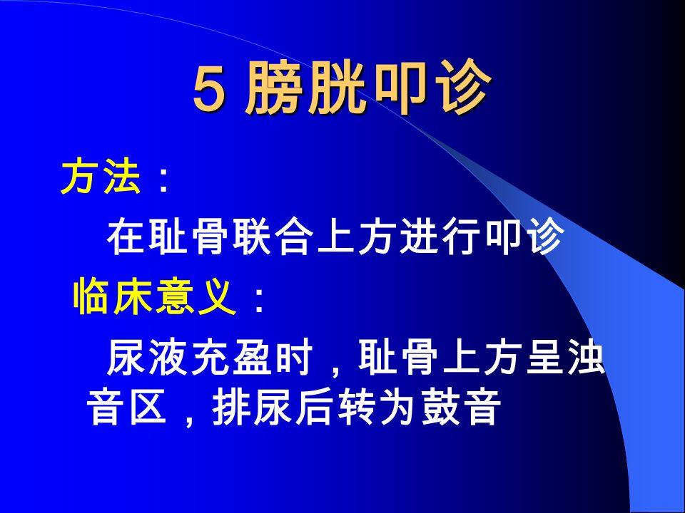 5 膀胱叩诊 方法: 在耻骨联合上方进行叩诊 临床意义: 尿液充盈时,耻骨上方呈浊 音区,排尿后转为鼓音