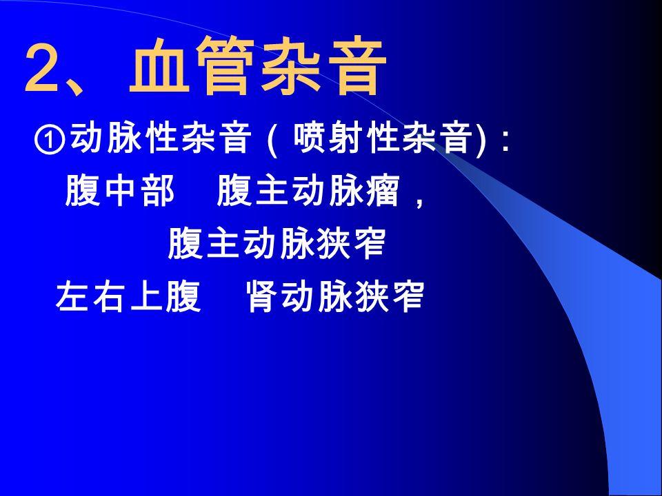 2 、血管杂音 ①动脉性杂音(喷射性杂音 ) : 腹中部 腹主动脉瘤, 腹主动脉狭窄 左右上腹 肾动脉狭窄