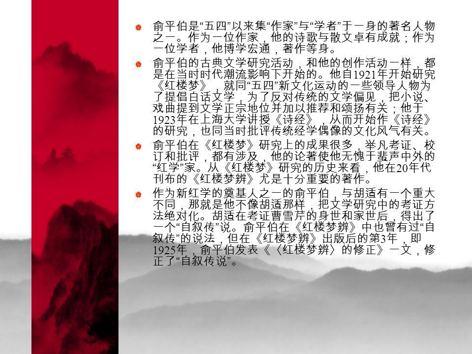  俞平伯是 五四 以来集 作家 与 学者 于一身的著名人物 之一。作为一位作家,他的诗歌与散文卓有成就;作为 一位学者,他博学宏通,著作等身。  俞平伯的古典文学研究活动,和他的创作活动一样,都 是在当时时代潮流影响下开始的。他自 1921 年开始研究 《红楼梦》,就同 五四 新文化运动的一些领导人物为 了提倡白话文学,为了反对传统的文学偏见,把小说、 戏曲提到文学正宗地位并加以推荐和颂扬有关;他于 1923 年在上海大学讲授《诗经》,从而开始作《诗经》 的研究,也同当时批评传统经学偶像的文化风气有关。  俞平伯在《红楼梦》研究上的成果很多,举凡考证、校 订和批评,都有涉及,他的论著使他无愧于蜚声中外的 红学 家。从《红楼梦》研究的历史来看,他在 20 年代 刊布的《红楼梦辨》尤是十分重要的著作。  作为新红学的奠基人之一的俞平伯,与胡适有一个重大 不同,那就是他不像胡适那样,把文学研究中的考证方 法绝对化。胡适在考证曹雪芹的身世和家世后,得出了 一个 自叙传 说。俞平伯在《红楼梦辨》中也曾有过 自 叙传 的说法,但在《红楼梦辨》出版后的第 3 年,即 1925 年,俞平伯发表《〈红楼梦辨〉的修正》一文,修 正了 自叙传说 。