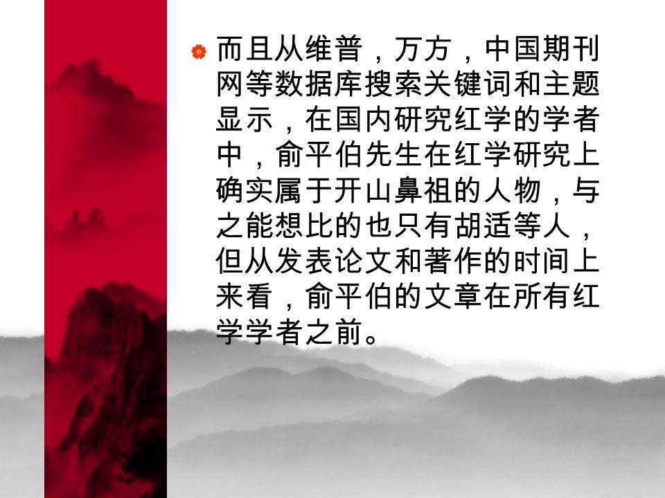 而且从维普,万方,中国期刊 网等数据库搜索关键词和主题 显示,在国内研究红学的学者 中,俞平伯先生在红学研究上 确实属于开山鼻祖的人物,与 之能想比的也只有胡适等人, 但从发表论文和著作的时间上 来看,俞平伯的文章在所有红 学学者之前。
