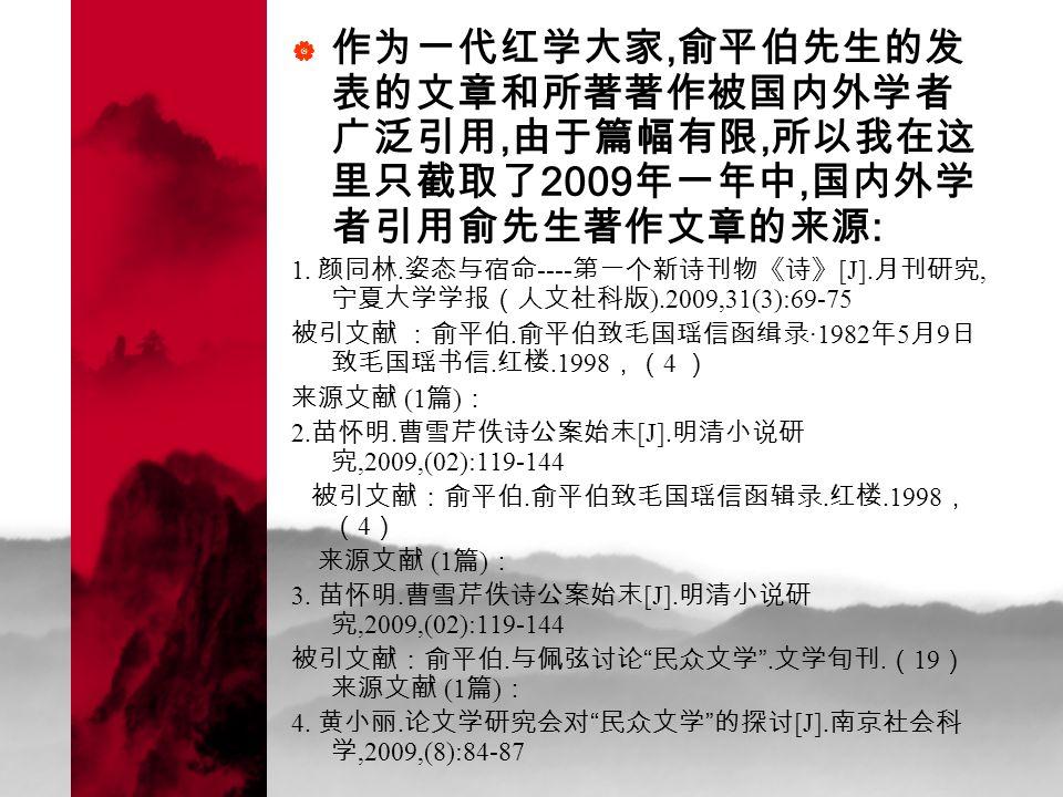  作为一代红学大家, 俞平伯先生的发 表的文章和所著著作被国内外学者 广泛引用, 由于篇幅有限, 所以我在这 里只截取了 2009 年一年中, 国内外学 者引用俞先生著作文章的来源 : 1.