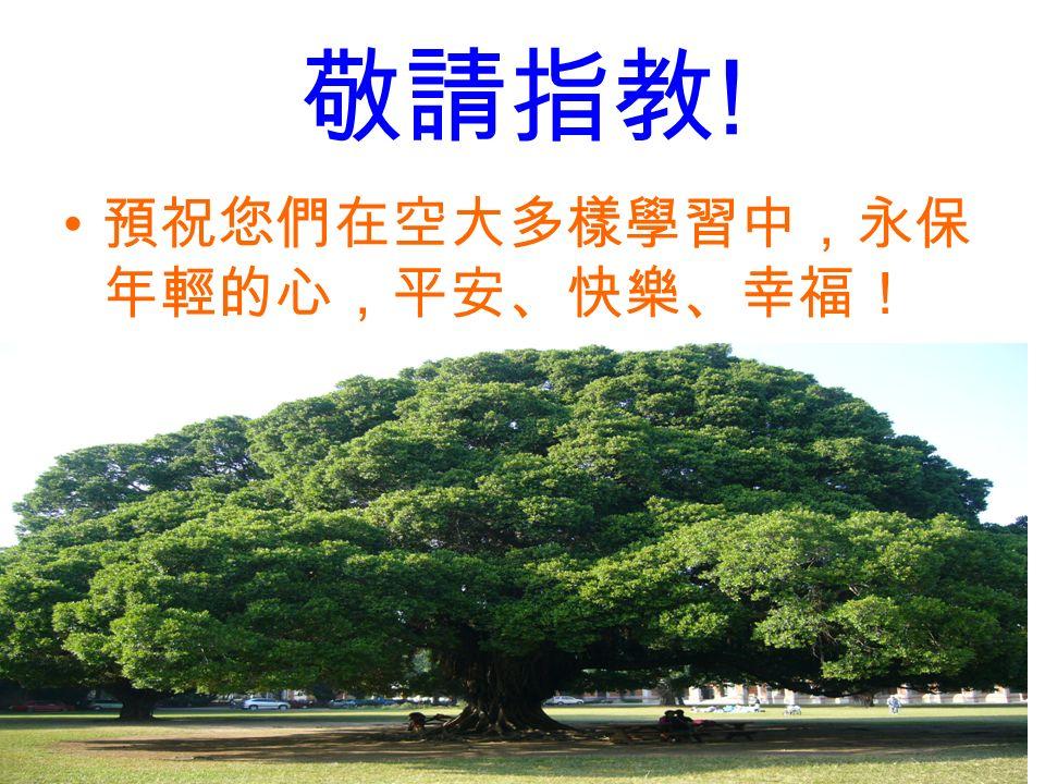 敬請指教 ! 預祝您們在空大多樣學習中,永保 年輕的心,平安、快樂、幸福!