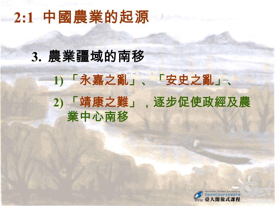 3. 農業疆域的南移 1) 「永嘉之亂」、「安史之亂」、 2) 「靖康之難」,逐步促使政經及農 業中心南移 2:1 中國農業的起源