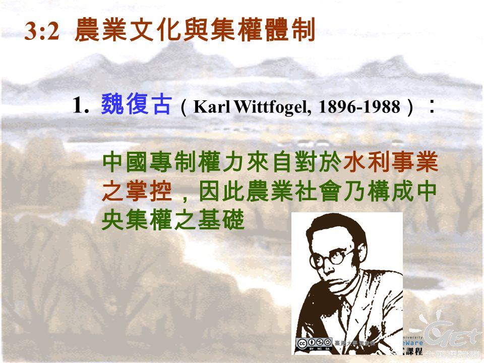 1. 魏復古 ( Karl Wittfogel, 1896-1988 ) : 中國專制權力來自對於水利事業 之掌控,因此農業社會乃構成中 央集權之基礎 3:2 農業文化與集權體制 臺灣大學 黃俊傑