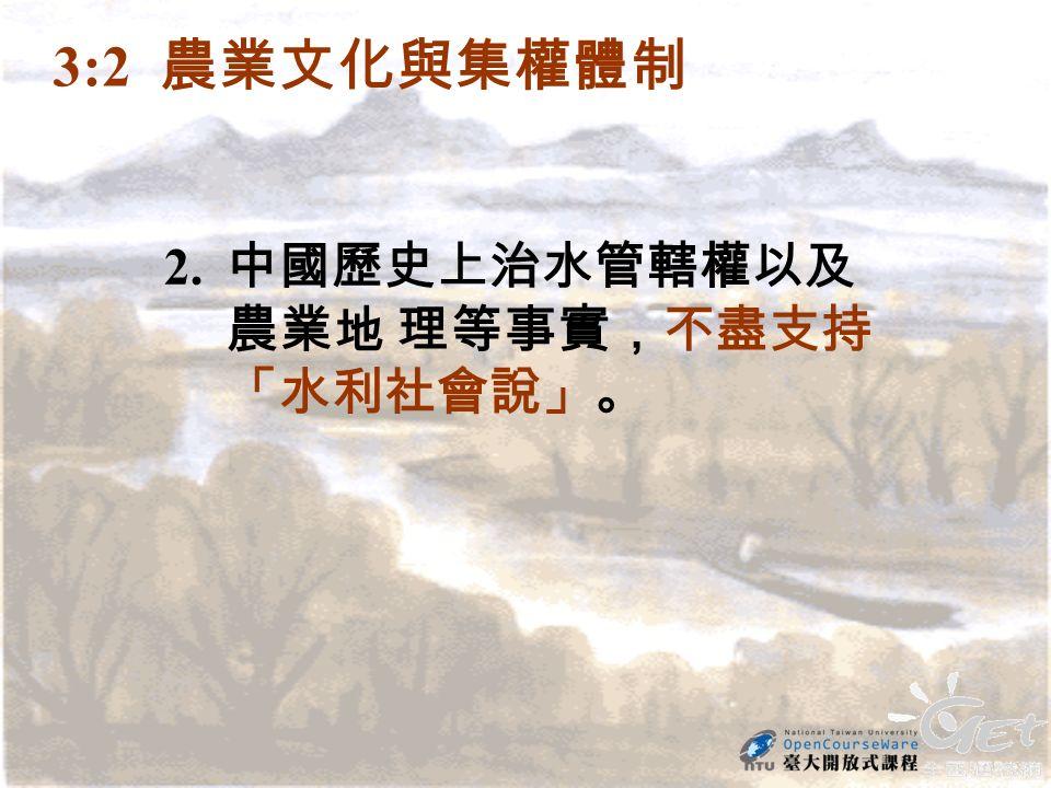 2. 中國歷史上治水管轄權以及 農業地 理等事實,不盡支持 「水利社會說」。 3:2 農業文化與集權體制