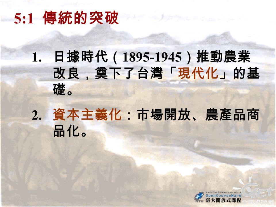 5:1 傳統的突破 1. 日據時代( 1895-1945 )推動農業 改良,奠下了台灣「現代化」的基 礎。 2. 資本主義化:市場開放、農產品商 品化。