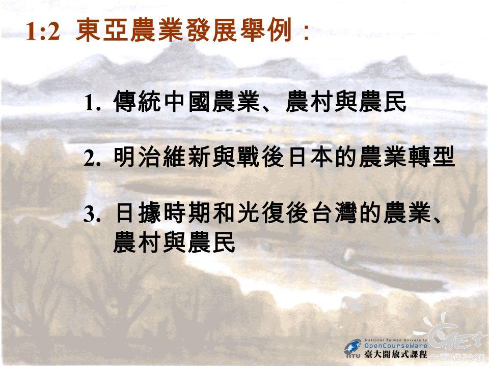 1:2 東亞農業發展舉例: 1. 傳統中國農業、農村與農民 2. 明治維新與戰後日本的農業轉型 3. 日據時期和光復後台灣的農業、 農村與農民