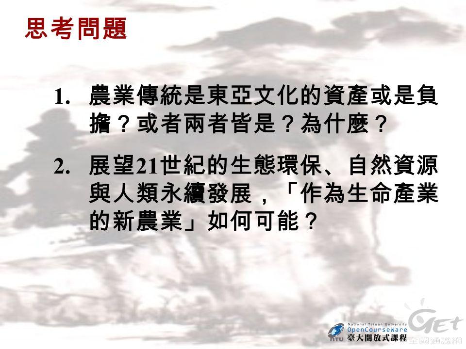 思考問題 1. 農業傳統是東亞文化的資產或是負 擔?或者兩者皆是?為什麼? 2. 展望 21 世紀的生態環保、自然資源 與人類永續發展,「作為生命產業 的新農業」如何可能?
