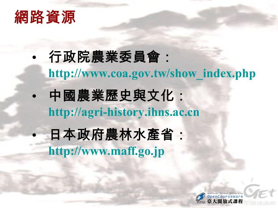 網路資源 行政院農業委員會: http://www.coa.gov.tw/show_index.php 中國農業歷史與文化: http://agri-history.ihns.ac.cn 日本政府農林水產省: http://www.maff.go.jp