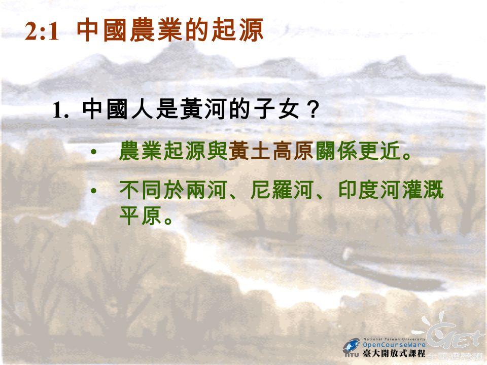 2:1 中國農業的起源 1. 中國人是黃河的子女? 農業起源與黃土高原關係更近。 不同於兩河、尼羅河、印度河灌溉 平原。