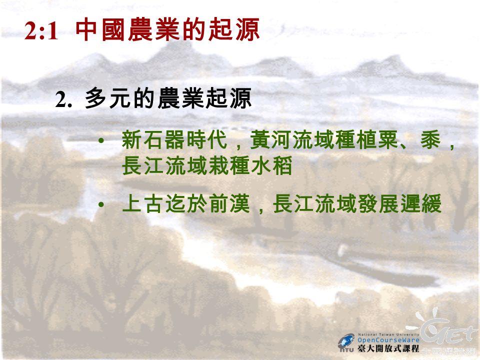 2. 多元的農業起源 新石器時代,黃河流域種植粟、黍, 長江流域栽種水稻 上古迄於前漢,長江流域發展遲緩 2:1 中國農業的起源
