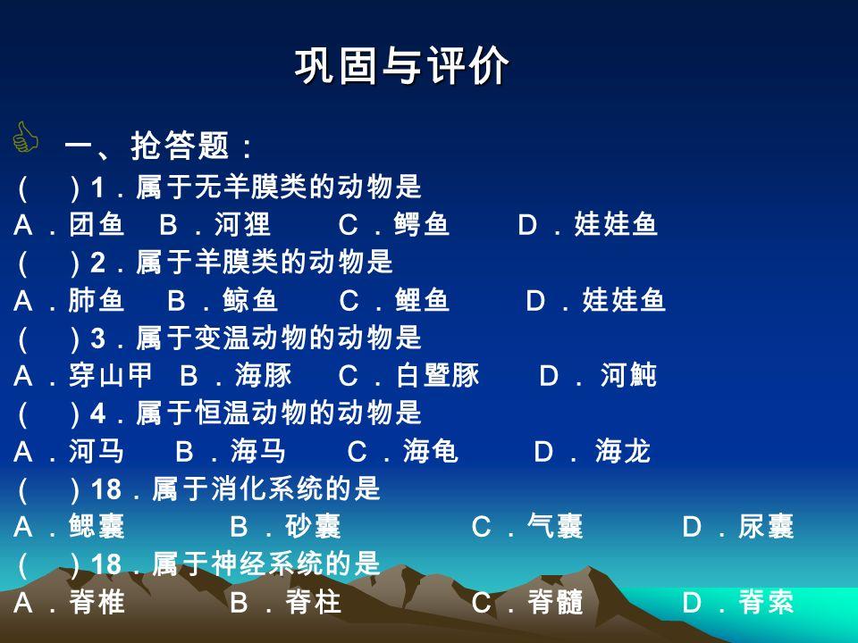 巩固与评价  一、抢答题: ( ) 1 .属于无羊膜类的动物是 A.团鱼 B.河狸 C.鳄鱼 D.娃娃鱼 ( ) 2 .属于羊膜类的动物是 A.肺鱼 B.鲸鱼 C.鲤鱼 D.娃娃鱼 ( ) 3 .属于变温动物的动物是 A.穿山甲 B.海豚 C.白暨豚 D. 河魨 ( ) 4 .属于恒温动物的动物是 A.河马 B.海马 C.海龟 D. 海龙 ( ) 18 .属于消化系统的是 A.鳃囊 B.砂囊 C.气囊 D.尿囊 ( ) 18 .属于神经系统的是 A.脊椎 B.脊柱 C.脊髓 D.脊索