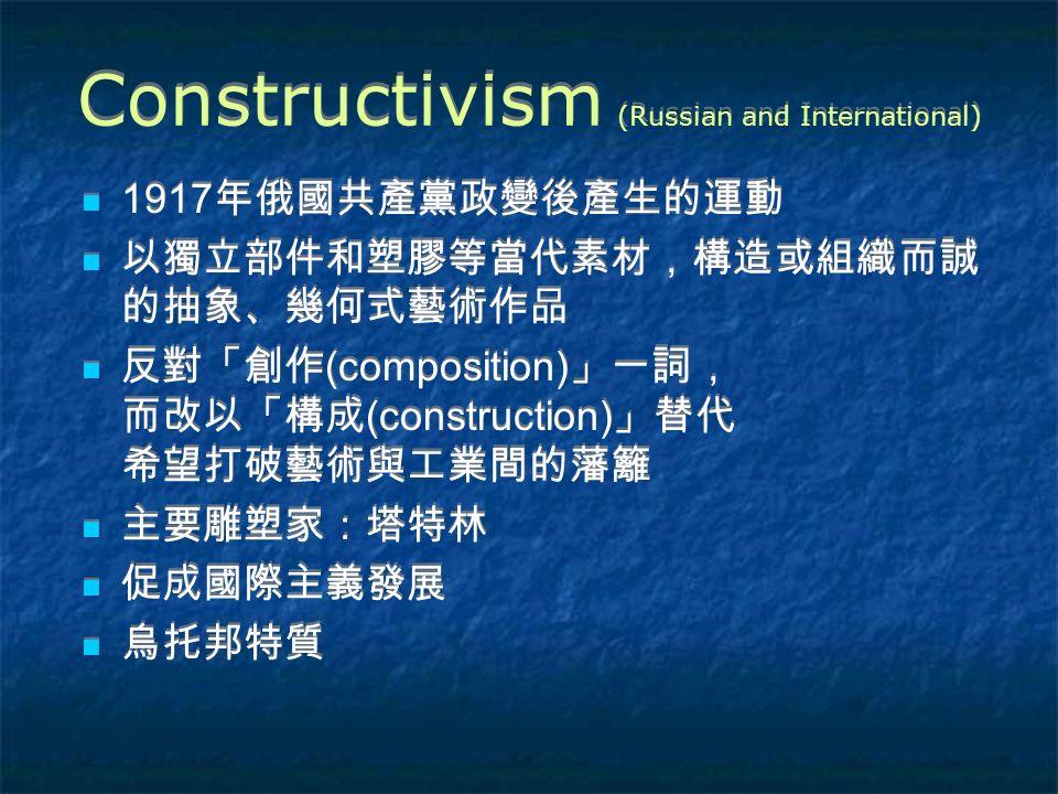 Constructivism (Russian and International) 1917 年俄國共產黨政變後產生的運動 以獨立部件和塑膠等當代素材,構造或組織而誠 的抽象、幾何式藝術作品 反對「創作 (composition) 」一詞, 而改以「構成 (construction) 」替代 希望打破藝術與工業間的藩籬 主要雕塑家:塔特林 促成國際主義發展 烏托邦特質 1917 年俄國共產黨政變後產生的運動 以獨立部件和塑膠等當代素材,構造或組織而誠 的抽象、幾何式藝術作品 反對「創作 (composition) 」一詞, 而改以「構成 (construction) 」替代 希望打破藝術與工業間的藩籬 主要雕塑家:塔特林 促成國際主義發展 烏托邦特質
