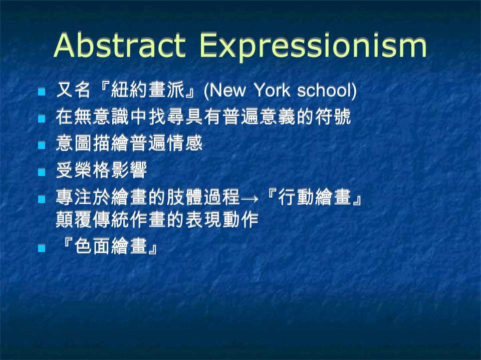 Abstract Expressionism 又名『紐約畫派』 (New York school) 在無意識中找尋具有普遍意義的符號 意圖描繪普遍情感 受榮格影響 專注於繪畫的肢體過程 → 『行動繪畫』 顛覆傳統作畫的表現動作 『色面繪畫』 又名『紐約畫派』 (New York school) 在無意識中找尋具有普遍意義的符號 意圖描繪普遍情感 受榮格影響 專注於繪畫的肢體過程 → 『行動繪畫』 顛覆傳統作畫的表現動作 『色面繪畫』