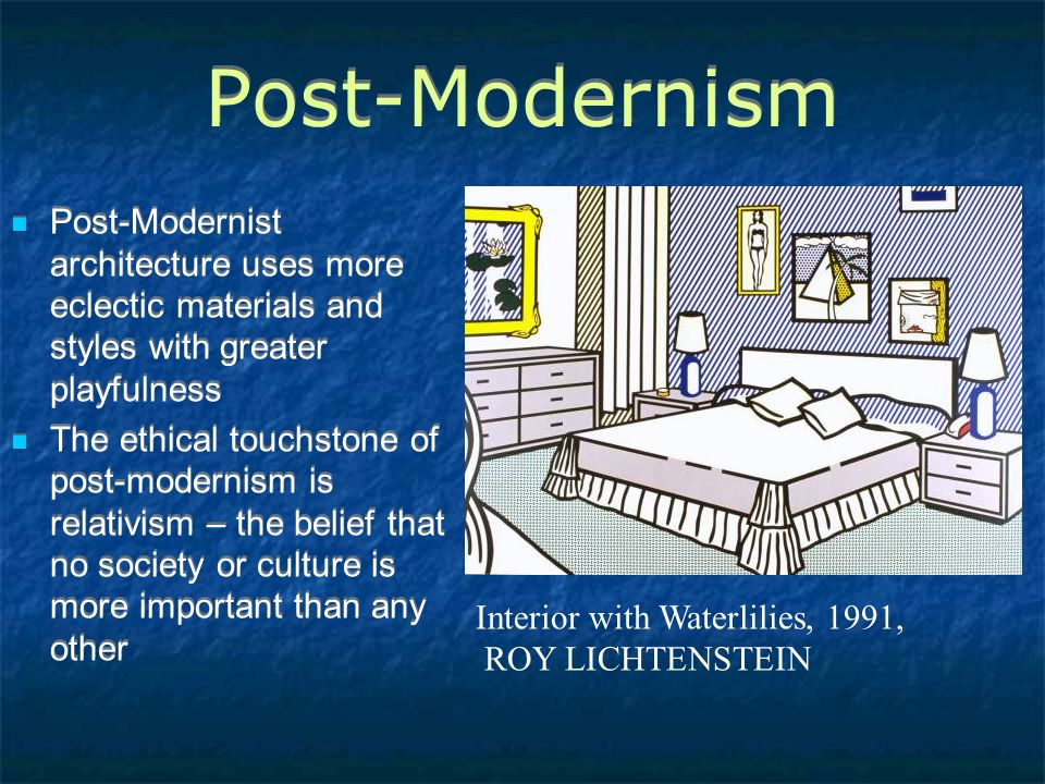 Post-Modernism Post-Modernist architecture uses more eclectic materials and styles with greater playfulness The ethical touchstone of post-modernism is relativism – the belief that no society or culture is more important than any other Post-Modernist architecture uses more eclectic materials and styles with greater playfulness The ethical touchstone of post-modernism is relativism – the belief that no society or culture is more important than any other Interior with Waterlilies, 1991, ROY LICHTENSTEIN