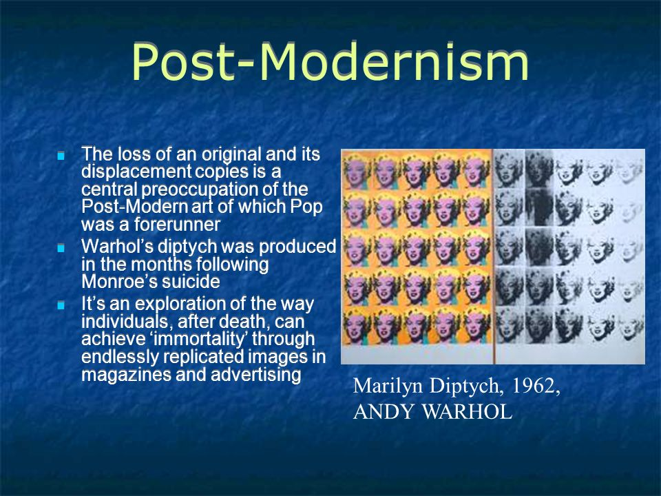 Post-Modernism The loss of an original and its displacement copies is a central preoccupation of the Post-Modern art of which Pop was a forerunner Warhol's diptych was produced in the months following Monroe's suicide It's an exploration of the way individuals, after death, can achieve 'immortality' through endlessly replicated images in magazines and advertising The loss of an original and its displacement copies is a central preoccupation of the Post-Modern art of which Pop was a forerunner Warhol's diptych was produced in the months following Monroe's suicide It's an exploration of the way individuals, after death, can achieve 'immortality' through endlessly replicated images in magazines and advertising Marilyn Diptych, 1962, ANDY WARHOL