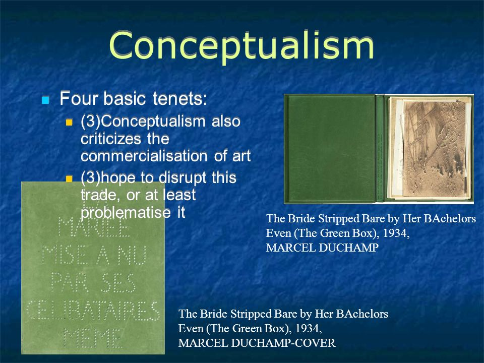 Conceptualism Four basic tenets: (3)Conceptualism also criticizes the commercialisation of art (3)hope to disrupt this trade, or at least problematise it Four basic tenets: (3)Conceptualism also criticizes the commercialisation of art (3)hope to disrupt this trade, or at least problematise it The Bride Stripped Bare by Her BAchelors Even (The Green Box), 1934, MARCEL DUCHAMP The Bride Stripped Bare by Her BAchelors Even (The Green Box), 1934, MARCEL DUCHAMP-COVER