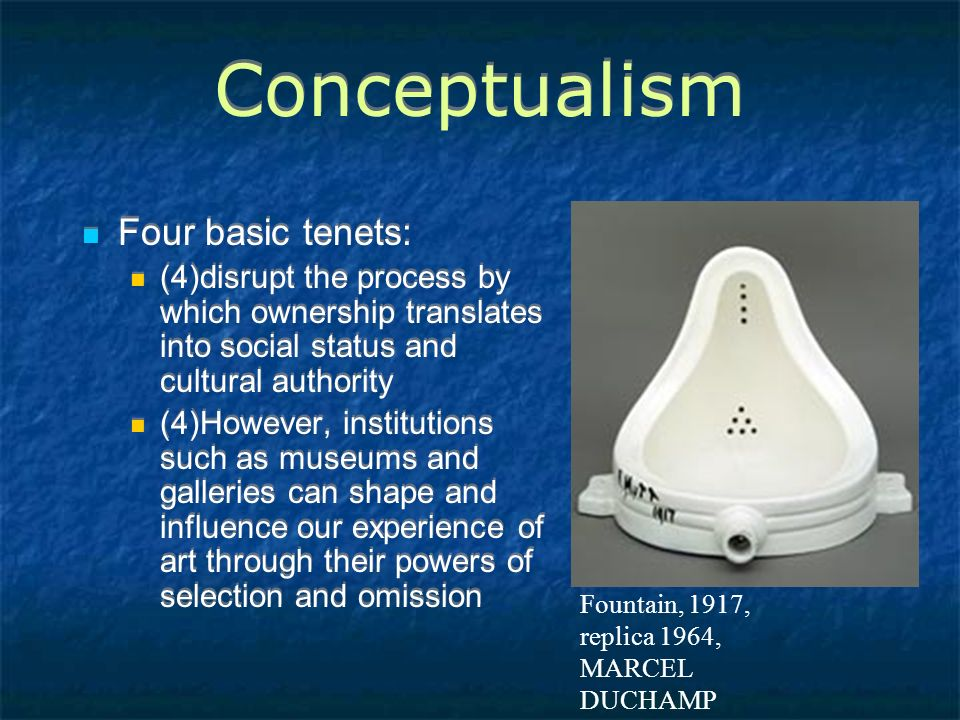 Conceptualism Four basic tenets: (4)disrupt the process by which ownership translates into social status and cultural authority (4)However, institutions such as museums and galleries can shape and influence our experience of art through their powers of selection and omission Four basic tenets: (4)disrupt the process by which ownership translates into social status and cultural authority (4)However, institutions such as museums and galleries can shape and influence our experience of art through their powers of selection and omission Fountain, 1917, replica 1964, MARCEL DUCHAMP