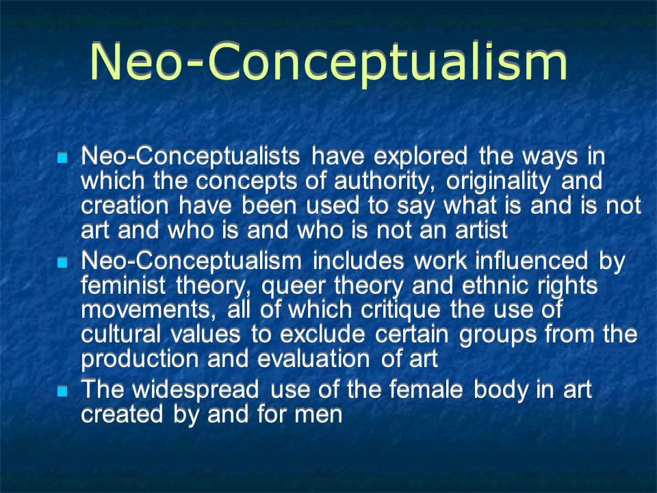 Neo-Conceptualism Neo-Conceptualists have explored the ways in which the concepts of authority, originality and creation have been used to say what is and is not art and who is and who is not an artist Neo-Conceptualism includes work influenced by feminist theory, queer theory and ethnic rights movements, all of which critique the use of cultural values to exclude certain groups from the production and evaluation of art The widespread use of the female body in art created by and for men Neo-Conceptualists have explored the ways in which the concepts of authority, originality and creation have been used to say what is and is not art and who is and who is not an artist Neo-Conceptualism includes work influenced by feminist theory, queer theory and ethnic rights movements, all of which critique the use of cultural values to exclude certain groups from the production and evaluation of art The widespread use of the female body in art created by and for men