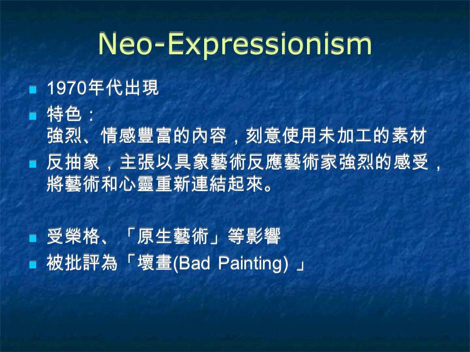 Neo-Expressionism 1970 年代出現 特色: 強烈、情感豐富的內容,刻意使用未加工的素材 反抽象,主張以具象藝術反應藝術家強烈的感受, 將藝術和心靈重新連結起來。 受榮格、「原生藝術」等影響 被批評為「壞畫 (Bad Painting) 」 1970 年代出現 特色: 強烈、情感豐富的內容,刻意使用未加工的素材 反抽象,主張以具象藝術反應藝術家強烈的感受, 將藝術和心靈重新連結起來。 受榮格、「原生藝術」等影響 被批評為「壞畫 (Bad Painting) 」