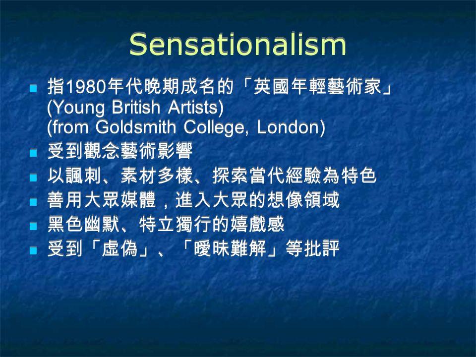 Sensationalism 指 1980 年代晚期成名的「英國年輕藝術家」 (Young British Artists) (from Goldsmith College, London) 受到觀念藝術影響 以諷刺、素材多樣、探索當代經驗為特色 善用大眾媒體,進入大眾的想像領域 黑色幽默、特立獨行的嬉戲感 受到「虛偽」、「曖昧難解」等批評 指 1980 年代晚期成名的「英國年輕藝術家」 (Young British Artists) (from Goldsmith College, London) 受到觀念藝術影響 以諷刺、素材多樣、探索當代經驗為特色 善用大眾媒體,進入大眾的想像領域 黑色幽默、特立獨行的嬉戲感 受到「虛偽」、「曖昧難解」等批評