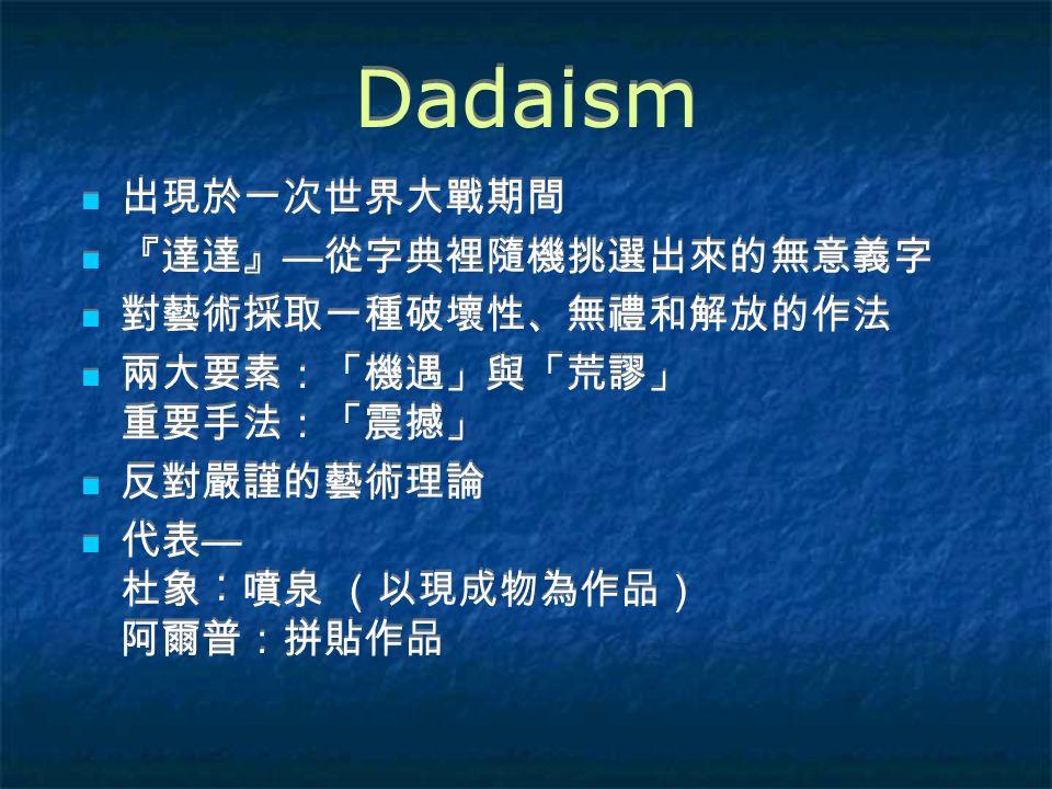 Dadaism 出現於一次世界大戰期間 『達達』 — 從字典裡隨機挑選出來的無意義字 對藝術採取一種破壞性、無禮和解放的作法 兩大要素:「機遇」與「荒謬」 重要手法:「震撼」 反對嚴謹的藝術理論 代表 — 杜象︰噴泉 (以現成物為作品) 阿爾普:拼貼作品 出現於一次世界大戰期間 『達達』 — 從字典裡隨機挑選出來的無意義字 對藝術採取一種破壞性、無禮和解放的作法 兩大要素:「機遇」與「荒謬」 重要手法:「震撼」 反對嚴謹的藝術理論 代表 — 杜象︰噴泉 (以現成物為作品) 阿爾普:拼貼作品