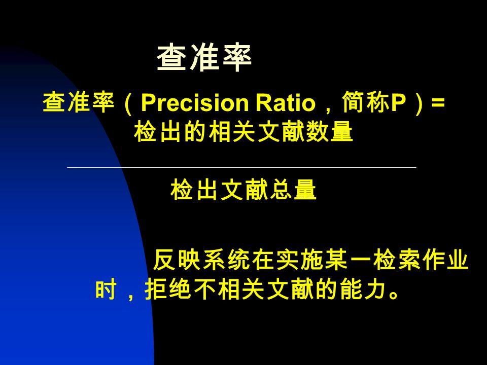 查全率 查全率( Recall Ratio ,简称 R ) = 检出的相关文献数量 系统中全部的相关文献数量 反映系统在实施某一检索作业时,检 出相关文献的能力