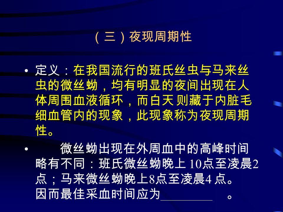 (三)夜现周期性 定义:在我国流行的班氏丝虫与马来丝 虫的微丝蚴,均有明显的夜间出现在人 体周围血液循环,而白天 则藏于内脏毛 细血管内的现象,此现象称为夜现周期 性。 微丝蚴出现在外周血中的高峰时间 略有不同:班氏微丝蚴晚上 10 点至凌晨 2 点;马来微丝蚴晚上 8 点至凌晨 4 点。 因而最佳采血时间应为 。
