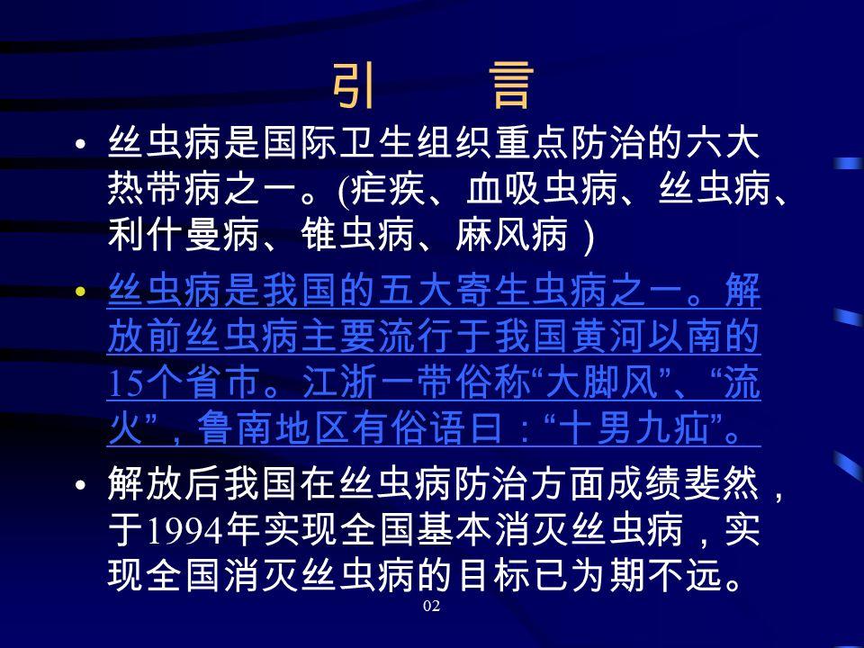02 引 言 丝虫病是国际卫生组织重点防治的六大 热带病之一。 ( 疟疾、血吸虫病、丝虫病、 利什曼病、锥虫病、麻风病) 丝虫病是我国的五大寄生虫病之一。解 放前丝虫病主要流行于我国黄河以南的 15 个省市。江浙一带俗称 大脚风 、 流 火 ,鲁南地区有俗语曰: 十男九疝 。 丝虫病是我国的五大寄生虫病之一。解 放前丝虫病主要流行于我国黄河以南的 15 个省市。江浙一带俗称 大脚风 、 流 火 ,鲁南地区有俗语曰: 十男九疝 。 解放后我国在丝虫病防治方面成绩斐然, 于 1994 年实现全国基本消灭丝虫病,实 现全国消灭丝虫病的目标已为期不远。