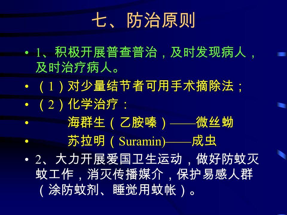 七、防治原则 1 、积极开展普查普治,及时发现病人, 及时治疗病人。 ( 1 )对少量结节者可用手术摘除法; ( 2 )化学治疗: 海群生(乙胺嗪) —— 微丝蚴 苏拉明( Suramin)—— 成虫 2 、大力开展爱国卫生运动,做好防蚊灭 蚊工作,消灭传播媒介,保护易感人群 (涂防蚊剂、睡觉用蚊帐)。