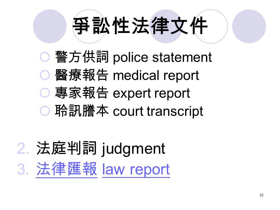 10 爭訟性法律文件  警方供詞 police statement  醫療報告 medical report  專家報告 expert report  聆訊謄本 court transcript 2.