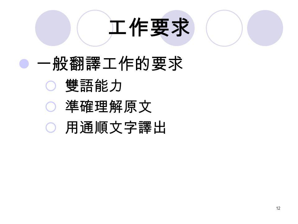 12 工作要求 一般翻譯工作的要求  雙語能力  準確理解原文  用通順文字譯出