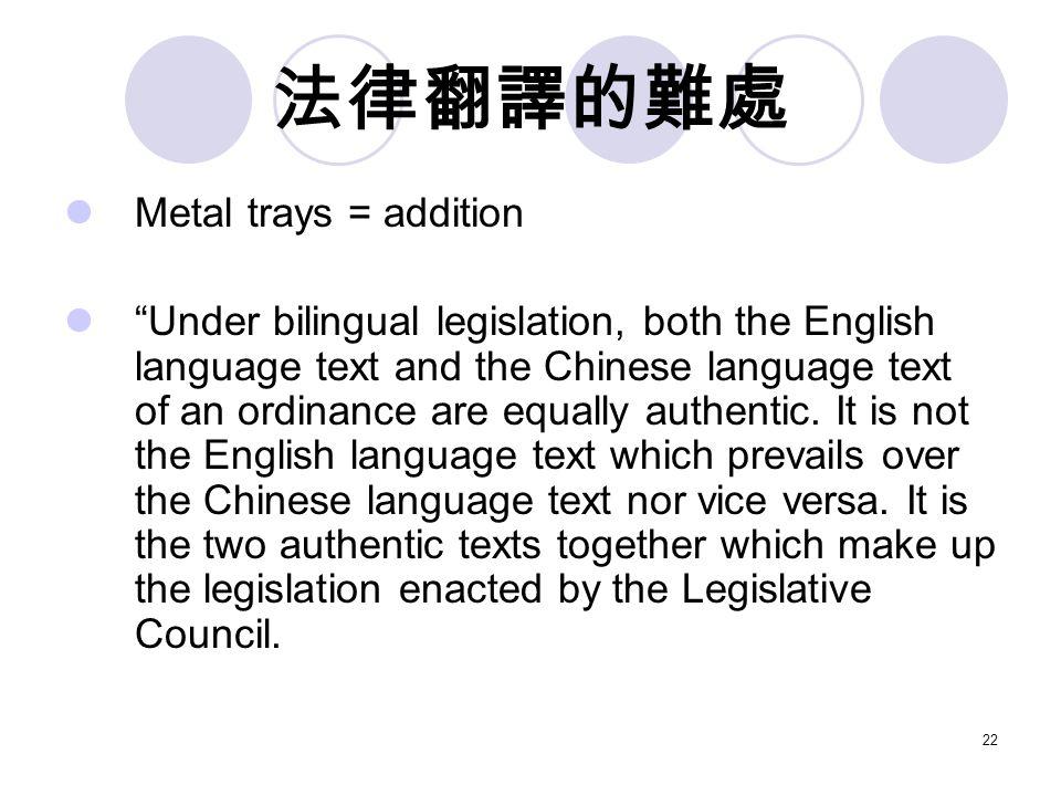 22 法律翻譯的難處 Metal trays = addition Under bilingual legislation, both the English language text and the Chinese language text of an ordinance are equally authentic.