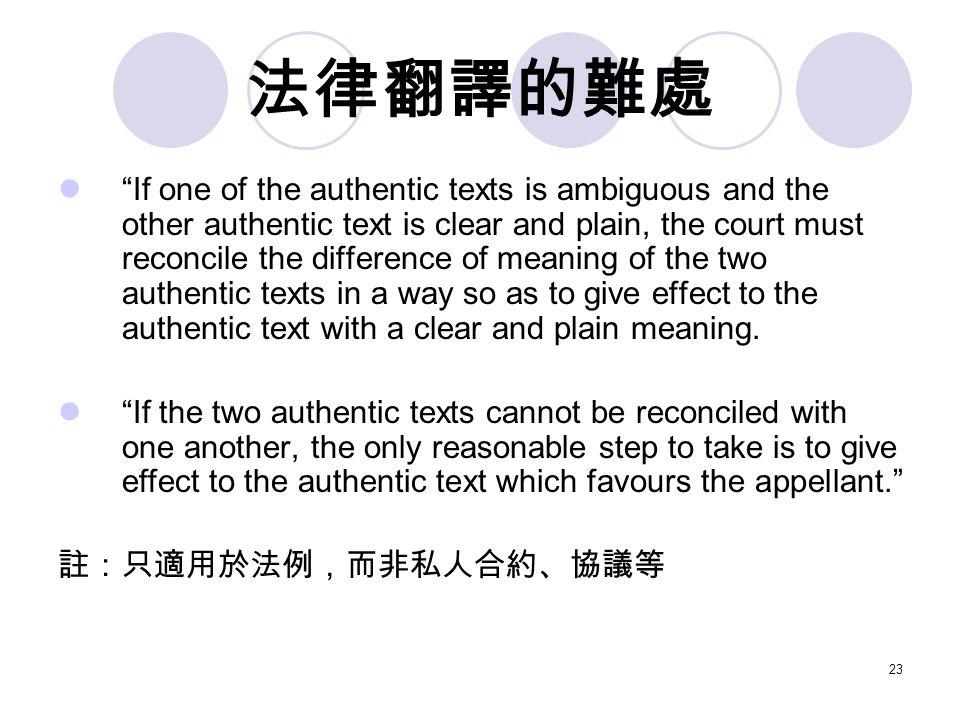 23 法律翻譯的難處 If one of the authentic texts is ambiguous and the other authentic text is clear and plain, the court must reconcile the difference of meaning of the two authentic texts in a way so as to give effect to the authentic text with a clear and plain meaning.