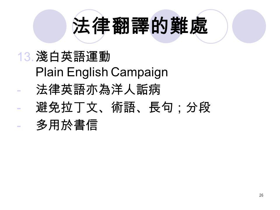 26 法律翻譯的難處 13. 淺白英語運動 Plain English Campaign - 法律英語亦為洋人詬病 - 避免拉丁文、術語、長句;分段 - 多用於書信