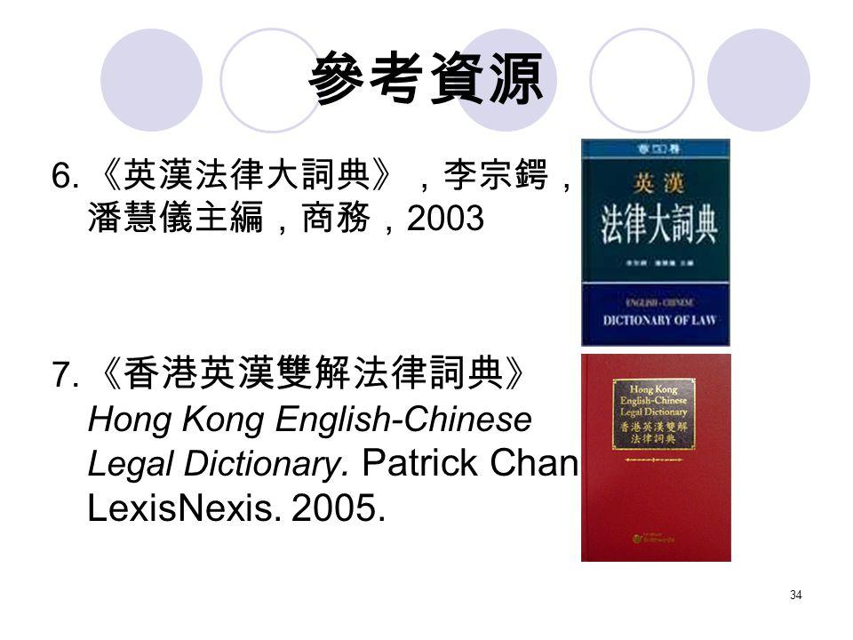 34 參考資源 6. 《英漢法律大詞典》,李宗鍔, 潘慧儀主編,商務, 2003 7.
