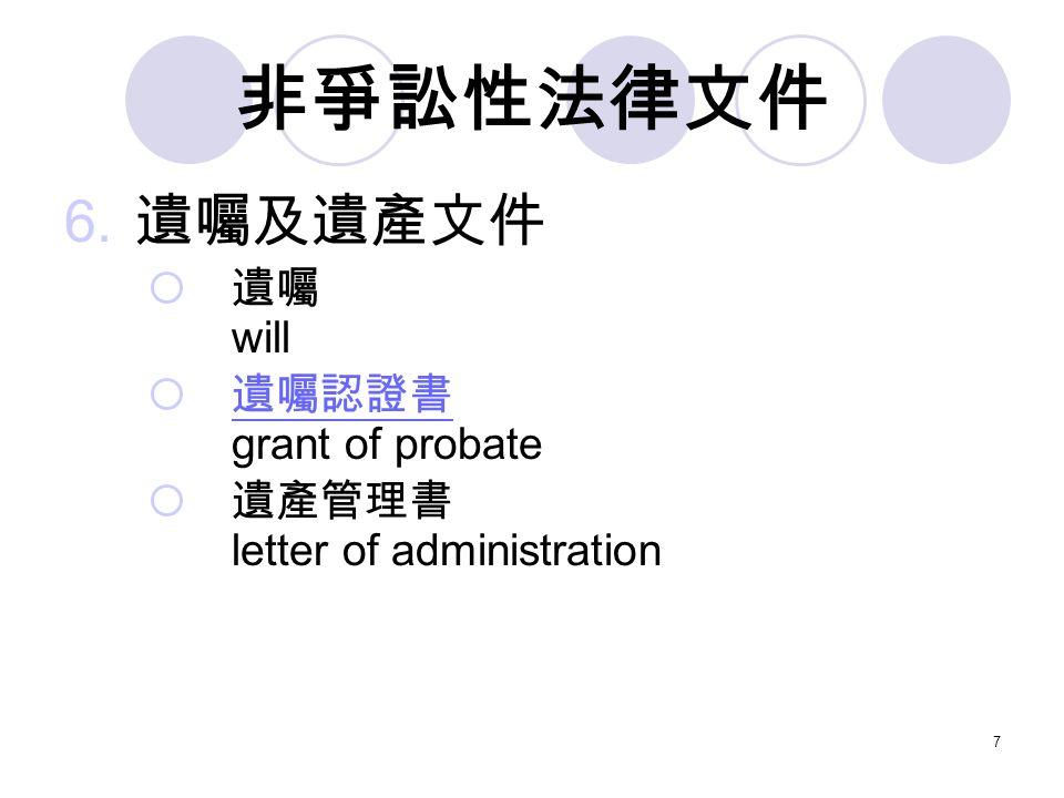 7 非爭訟性法律文件 6. 遺囑及遺產文件  遺囑 will  遺囑認證書 grant of probate 遺囑認證書  遺產管理書 letter of administration