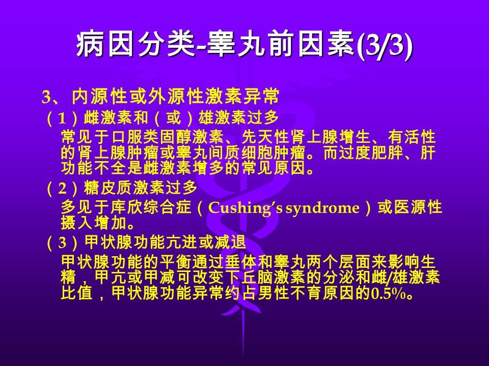 3 、内源性或外源性激素异常 ( 1 )雌激素和(或)雄激素过多 常见于口服类固醇激素、先天性肾上腺增生、有活性 的肾上腺肿瘤或睾丸间质细胞肿瘤。而过度肥胖、肝 功能不全是雌激素增多的常见原因。 ( 2 )糖皮质激素过多 多见于库欣综合症( Cushing's syndrome )或医源性 摄入增加。 ( 3 )甲状腺功能亢进或减退 甲状腺功能的平衡通过垂体和睾丸两个层面来影响生 精,甲亢或甲减可改变下丘脑激素的分泌和雌 / 雄激素 比值,甲状腺功能异常约占男性不育原因的 0.5% 。 病因分类 - 睾丸前因素 (3/3)