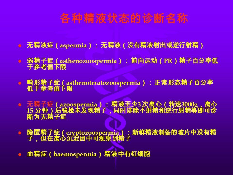 各种精液状态的诊断名称 l l 无精液症( aspermia ): 无精液(没有精液射出或逆行射精) l l 弱精子症( asthenozoospermia ): 前向运动( PR )精子百分率低 于参考值下限 l l 畸形精子症( asthenoteratozoospermia ): 正常形态精子百分率 低于参考值下限 l l 无精子症( azoospermia ): 精液至少 3 次离心(转速 3000g ,离心 15 分钟)后镜检未发现精子,同时排除不射精和逆行射精等即可诊 断为无精子症 l l 隐匿精子症( cryptozoospermia ):新鲜精液制备的玻片中没有精 子,但在离心沉淀团中可观察到精子 l l 血精症( haemospermia ) 精液中有红细胞