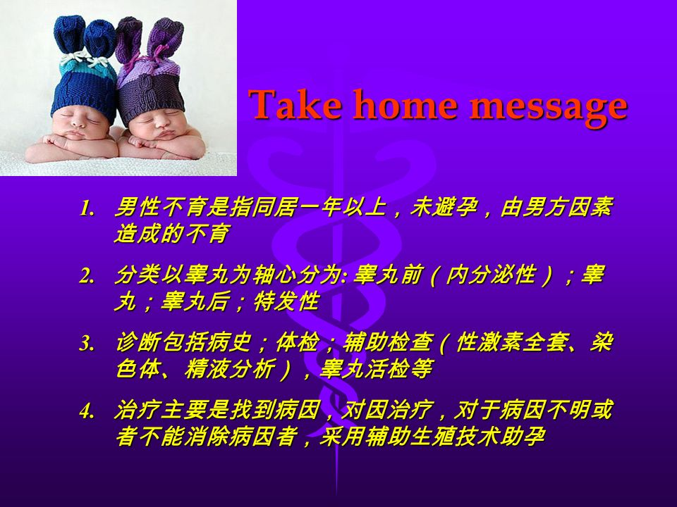 Take home message 1. 男性不育是指同居一年以上,未避孕,由男方因素 造成的不育 2.
